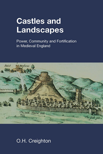 Castles and Landscapes - Power, Community and Fortification in Medieval England - O.H. Creighton