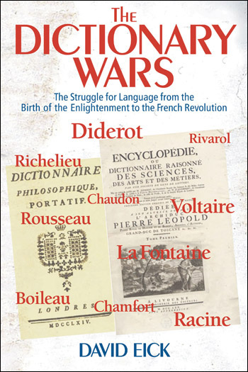 The Dictionary Wars - The Struggle for Language from the Birth of the Enlightenment to the French Revolution - David Eick