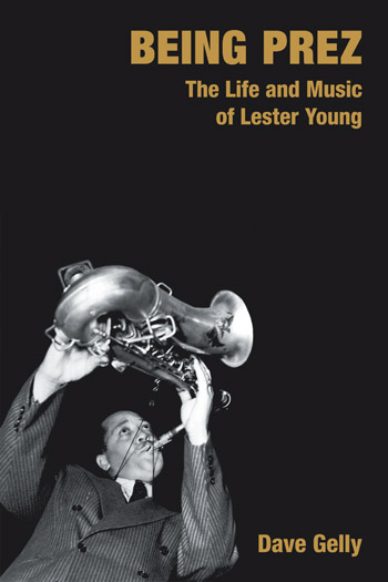 Being Prez - The Life and Music of Lester Young - Dave Gelly