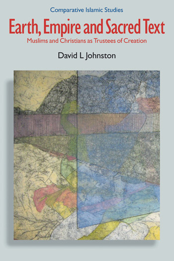 Earth, Empire and Sacred Text - Muslims and Christians as Trustees of Creation - David L. Johnston