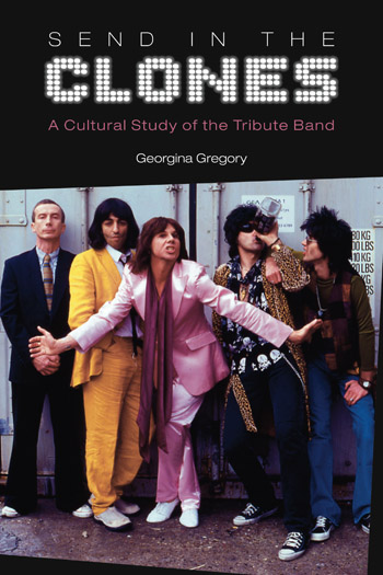 Send in the Clones - A Cultural Study of the Tribute Band - Georgina Gregory