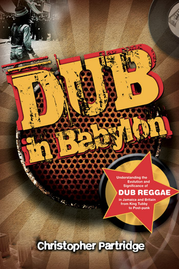Dub in Babylon - Understanding the Evolution and Significance of Dub Reggae in Jamaica and Britain from King Tubby to Post-punk - Christopher Partridge