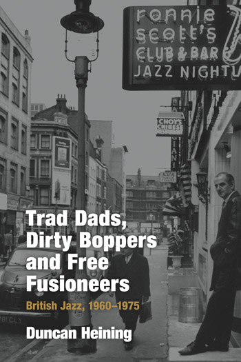 Trad Dads, Dirty Boppers and Free Fusioneers - British Jazz, 1960-1975 - Duncan Heining