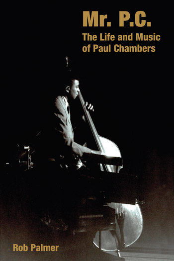 Mr. P.C. - The Life and Music of Paul Chambers - Rob Palmer