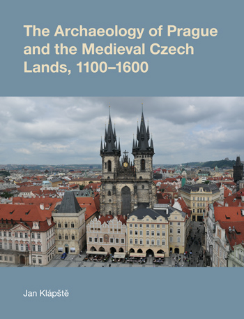 The Archaeology of Prague and the Medieval Czech Lands, 1100-1600 - Jan Klápště