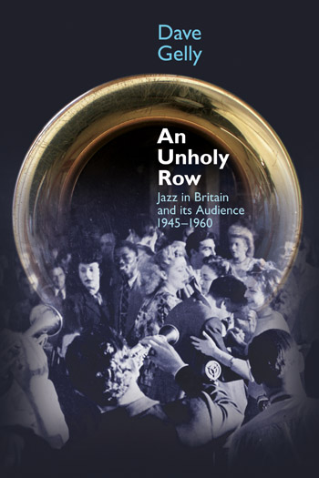 An Unholy Row - Jazz in Britain and its Audience, 1945-1960 - Dave Gelly