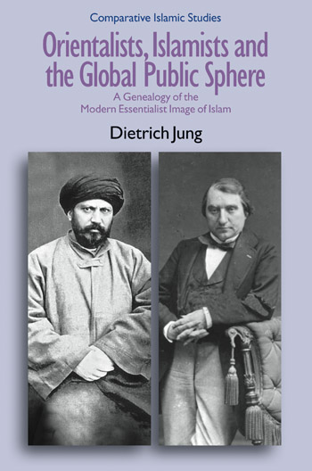 Orientalists, Islamists and the Global Public Sphere - A Genealogy of the Modern Essentialist Image of Islam - Dietrich Jung