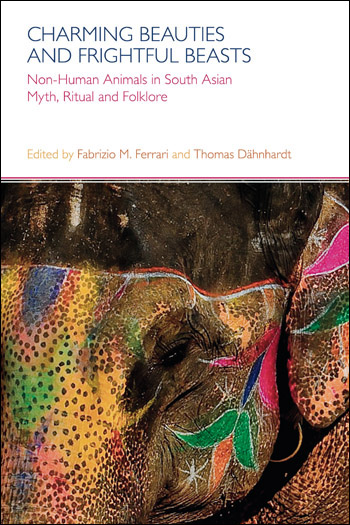 Charming Beauties and Frightful Beasts - Non-Human Animals in South Asian Myth, Ritual and Folklore - Fabrizio M. Ferrari