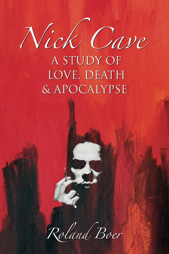 Nick Cave - A Study of Love, Death and Apocalypse - Roland Boer