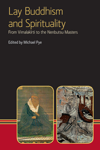 Lay Buddhism and Spirituality - From Vimalakirti to the Nenbutsu Masters - Michael Pye