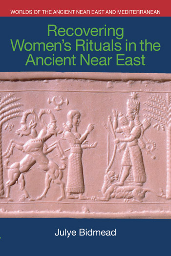 Recovering Women's Rituals in the Ancient Near East - Julye Bidmead
