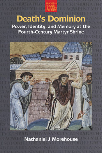 Death's Dominion - Power, Identity, and Memory at the Fourth-Century Martyr Shrine - Nathaniel J. Morehouse
