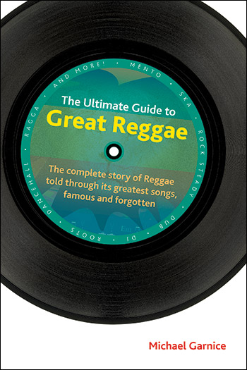The Ultimate Guide to Great Reggae - The complete story of Reggae told through its greatest songs, famous and forgotten - Michael Garnice