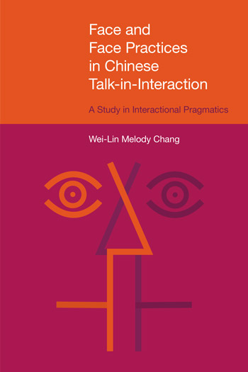 Face and Face Practices in Chinese Talk-in-Interaction - A Study in Interactional Pragmatics - Wei-Lin Melody Chang