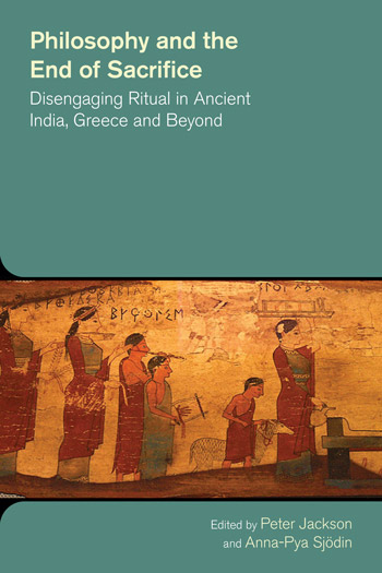 Philosophy and the End of Sacrifice - Disengaging Ritual in Ancient India, Greece and Beyond - Peter Jackson