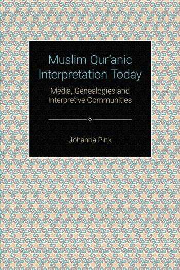 Muslim Qur'anic Interpretation Today - Media, Genealogies and Interpretive Communities - Johanna Pink
