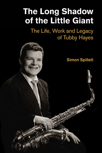 The Long Shadow of the Little Giant - The Life, Work and Legacy of Tubby Hayes - Simon Spillett