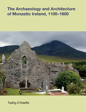 The Archaeology and Architecture of Monasteries in Ireland, 1100-1600 - Tadhg O'Keeffe