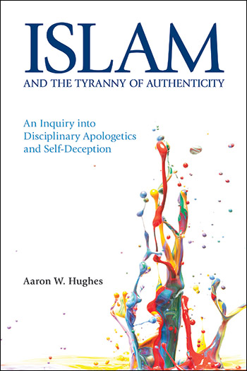 Islam and the Tyranny of Authenticity - An Inquiry into Disciplinary Apologetics and Self-Deception - Aaron W. Hughes