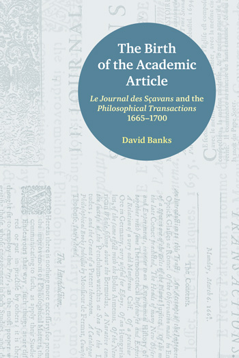 The Birth of the Academic Article - Le Journal des Sçavans and the Philosophical Transactions 1665-1700 - David Banks