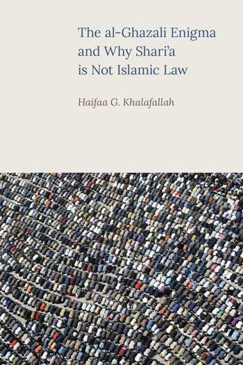 The al-Ghazali Enigma and why Shari'a is not Islamic Law - Haifaa G. Khalafallah