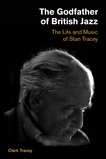 The Godfather of British Jazz - The Life and Music of Stan Tracey - Clark Tracey