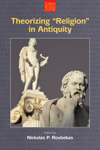 Theorizing Religion in Antiquity - Nickolas P. Roubekas