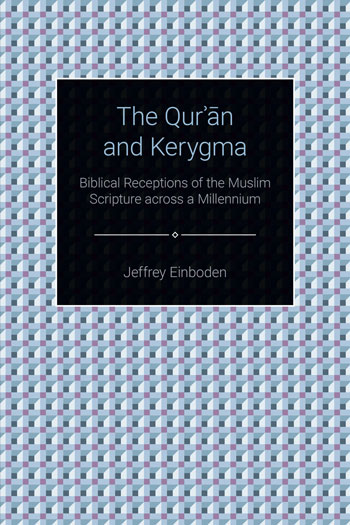 The Qur'?n and Kerygma - Biblical Receptions of the Muslim Scripture across a Millennium - Jeffrey Einboden