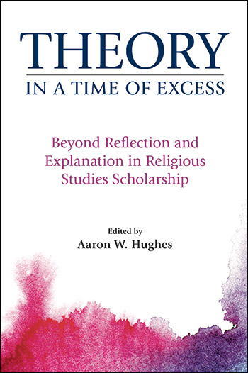 Theory in a Time of Excess - Beyond Reflection and Explanation in Religious Studies Scholarship - Aaron W. Hughes