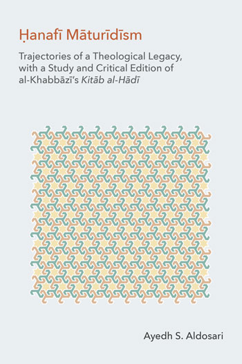 Ḥanafī Māturīdīsm - Trajectories of a Theological Legacy, with a Study and Critical Edition of al-Khabbāzī's Kitāb al-Hādī - Ayedh S. Aldosari