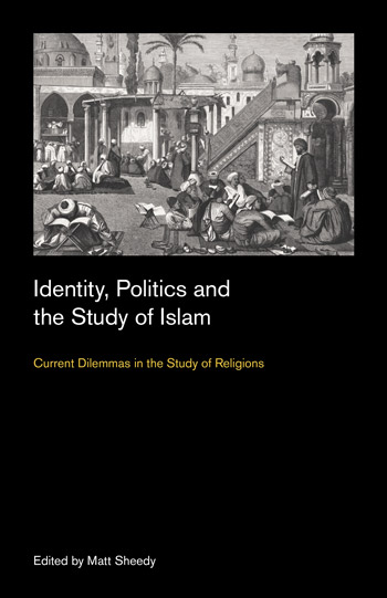 Identity, Politics and the Study of Islam - Current Dilemmas in the Study of Religions - Matt Sheedy