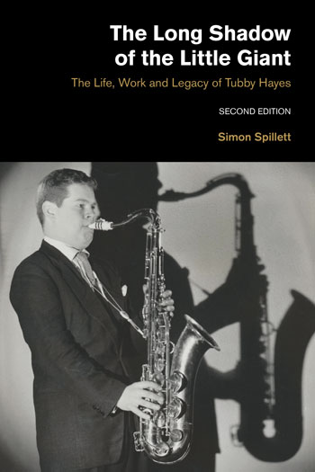 The Long Shadow of the Little Giant - The Life, Work and Legacy of Tubby Hayes (Second Edition) - Simon Spillett
