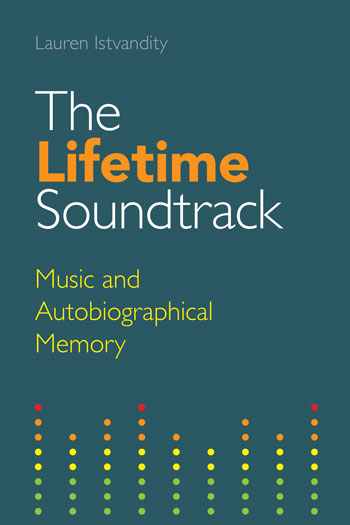 The Lifetime Soundtrack - Music and Autobiographical Memory - Lauren Istvandity