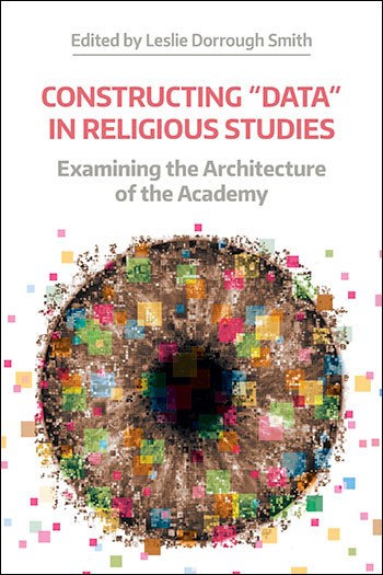 Constructing Data in Religious Studies - Examining the Architecture of the Academy - Leslie Dorrough Smith