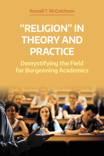 Religion in Theory and Practice - Demystifying the Field for Burgeoning Scholars - Russell T. McCutcheon