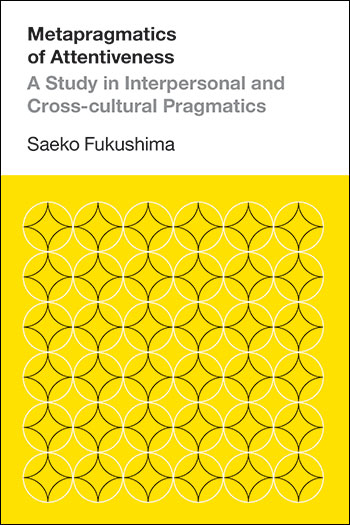 Metapragmatics of Attentiveness - A Study in Interpresonal and Cross-cultural Pragmatics - Saeko Fukushima