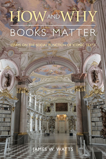 How and Why Books Matter - Essays on the Social Function of Iconic Texts - James W Watts