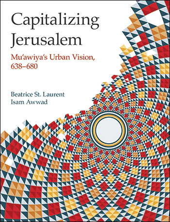 Capitalizing Jerusalem - Mu'awiya's Urban Vision 638-680 - Beatrice St. Laurent