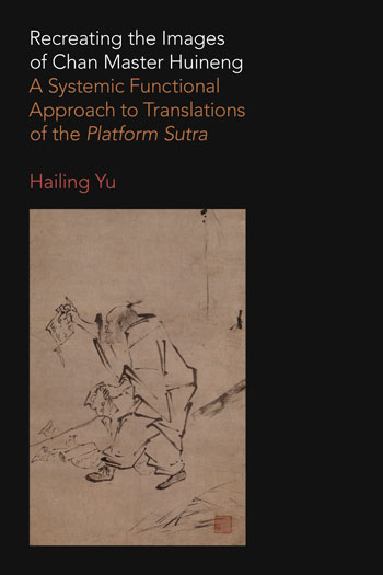Recreating the Images of Chan Master Huineng - A Systemic Functional Approach to Translations of the Platform Sutra - Hailing Yu