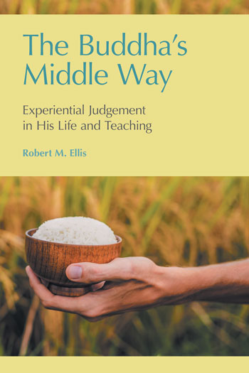 The Buddha's Middle Way - Experiential Judgement in his Life and Teaching - Robert M. Ellis
