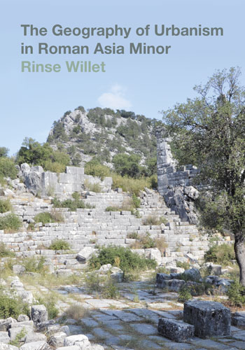 The Geography of Urbanism in Roman Asia Minor - Rinse Willet