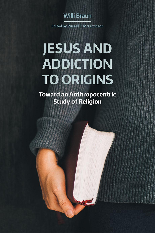Jesus and Addiction to Origins - Toward an Anthropocentric Study of Religion - Willi Braun